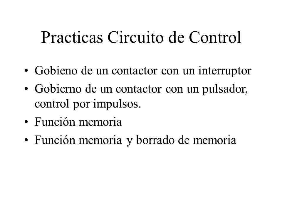 Practicas Circuito de Control Gobieno de un contactor con un interruptor Gobierno de un contactor con un pulsador, control por impulsos. Función memor