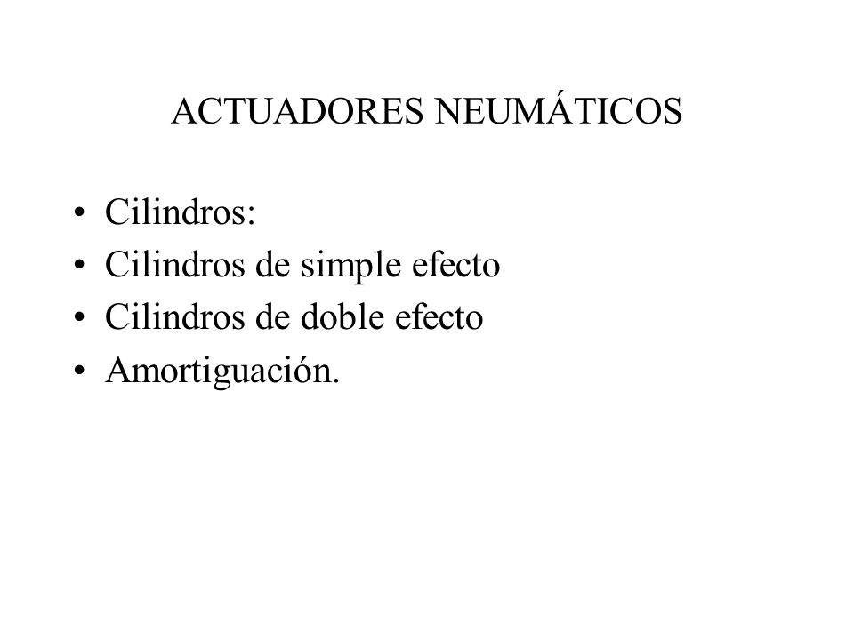 ACTUADORES NEUMÁTICOS Cilindros: Cilindros de simple efecto Cilindros de doble efecto Amortiguación.