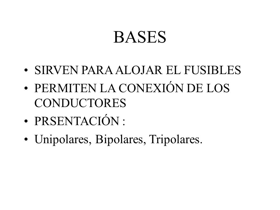 BASES SIRVEN PARA ALOJAR EL FUSIBLES PERMITEN LA CONEXIÓN DE LOS CONDUCTORES PRSENTACIÓN : Unipolares, Bipolares, Tripolares.