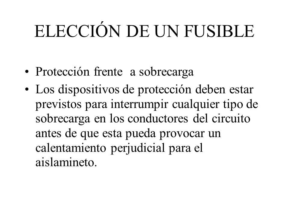 ELECCIÓN DE UN FUSIBLE Protección frente a sobrecarga Los dispositivos de protección deben estar previstos para interrumpir cualquier tipo de sobrecar
