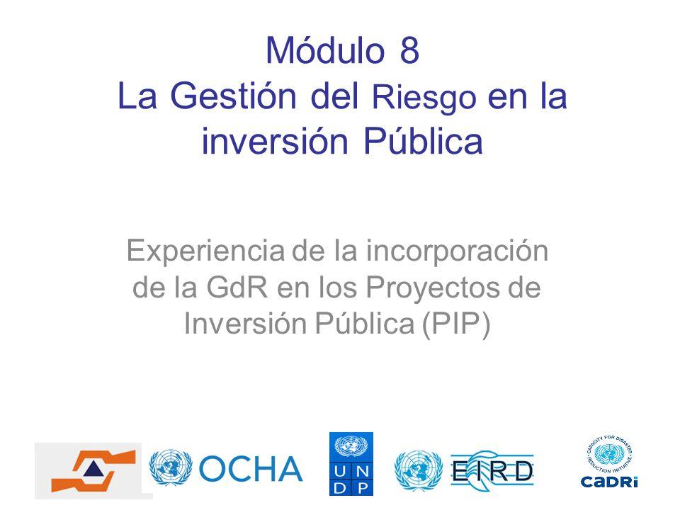 Módulo 8 La Gestión del Riesgo en la inversión Pública Experiencia de la incorporación de la GdR en los Proyectos de Inversión Pública (PIP)