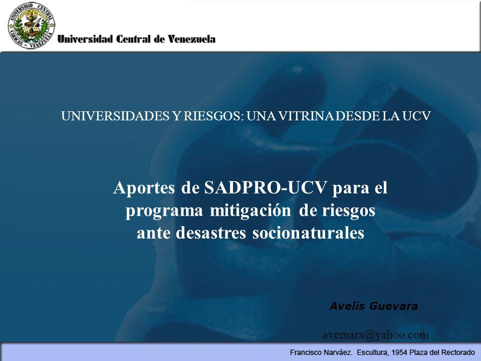 Aportes de SADPRO-UCV para el programa mitigación de riesgos ante desastres socionaturales UNIVERSIDADES Y RIESGOS: UNA VITRINA DESDE LA UCV Avelis Gu