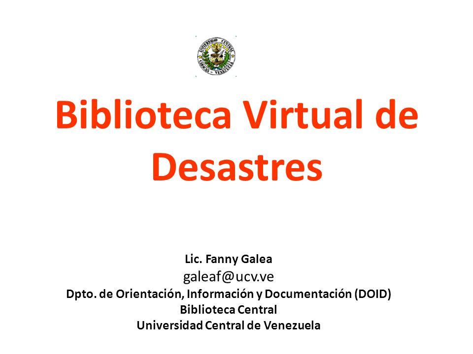 Biblioteca Virtual de Desastres Lic. Fanny Galea galeaf@ucv.ve Dpto. de Orientación, Información y Documentación (DOID) Biblioteca Central Universidad