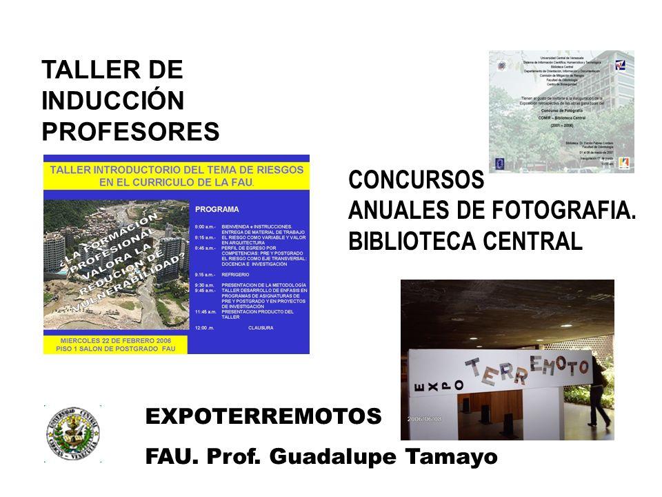EXPOTERREMOTOS FAU. Prof. Guadalupe Tamayo TALLER DE INDUCCIÓN PROFESORES CONCURSOS ANUALES DE FOTOGRAFIA. BIBLIOTECA CENTRAL