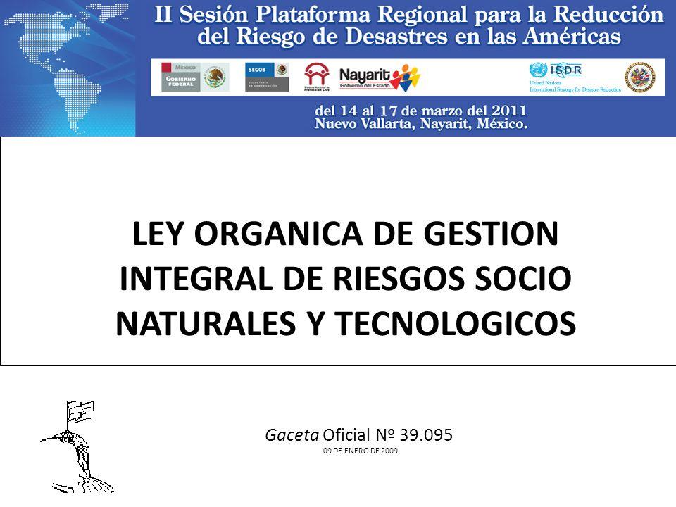 LEY ORGANICA DE GESTION INTEGRAL DE RIESGOS SOCIO NATURALES Y TECNOLOGICOS Gaceta Oficial Nº 39.095 09 DE ENERO DE 2009