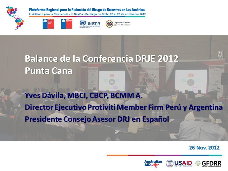 Balance de la Conferencia DRJE 2012 Punta Cana Yves Dávila, MBCI, CBCP, BCMM A. Director Ejecutivo Protiviti Member Firm Perú y Argentina Presidente C