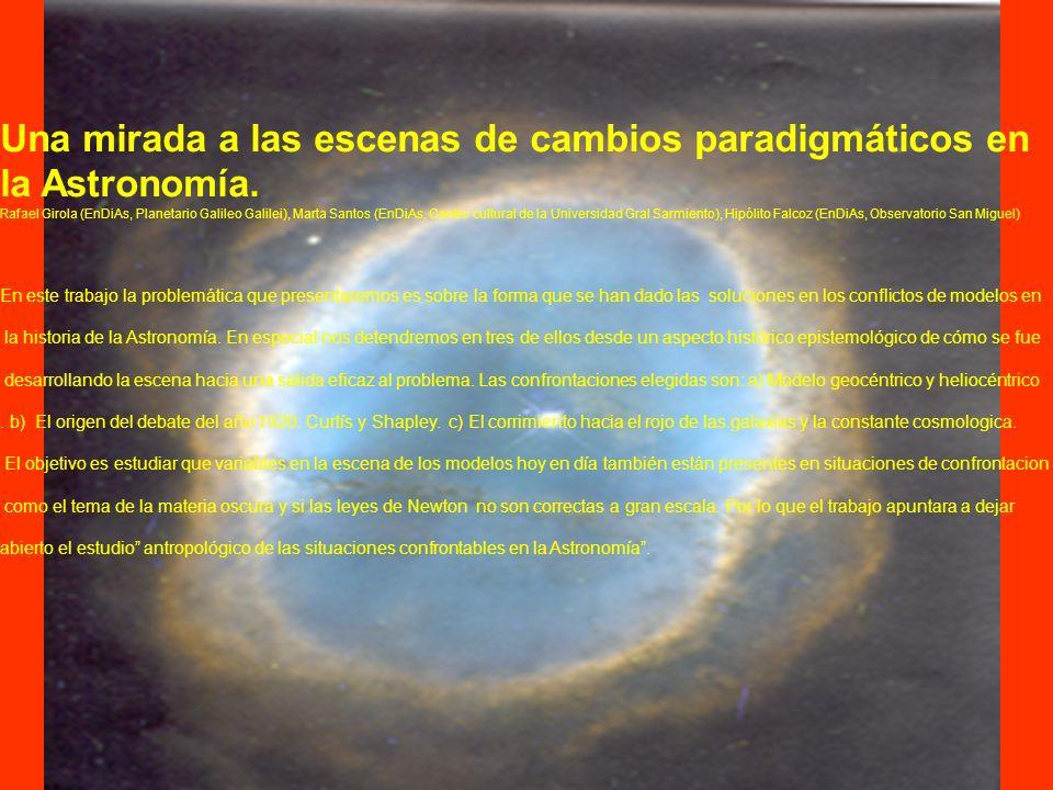Una mirada hacia los cambios paradigmaticos en Astronomia a) Ptolomeo, Copernico y Tycho Brahe b ) Kant y Laplace: Universos islas versus sistemas de formacion planetaria c ) Debate de Curtis y Shapley: Megagalaxia o pluralidad de galaxias.
