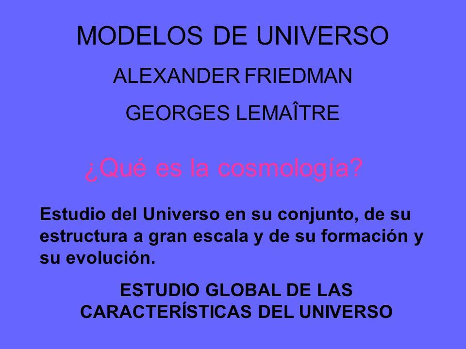 MODELOS DE UNIVERSO ALEXANDER FRIEDMAN GEORGES LEMAÎTRE ¿Qué es la cosmología? Estudio del Universo en su conjunto, de su estructura a gran escala y d