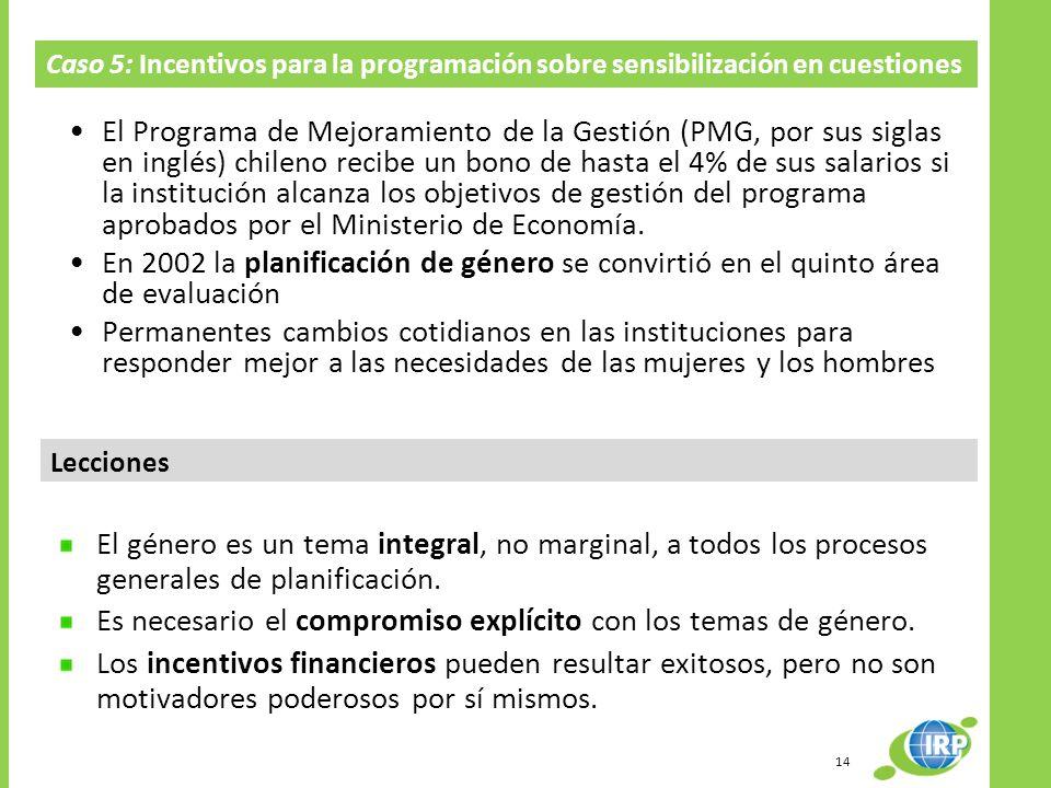 Caso 5: Incentivos para la programación sobre sensibilización en cuestiones de género en Chile Lecciones El Programa de Mejoramiento de la Gestión (PMG, por sus siglas en inglés) chileno recibe un bono de hasta el 4% de sus salarios si la institución alcanza los objetivos de gestión del programa aprobados por el Ministerio de Economía.