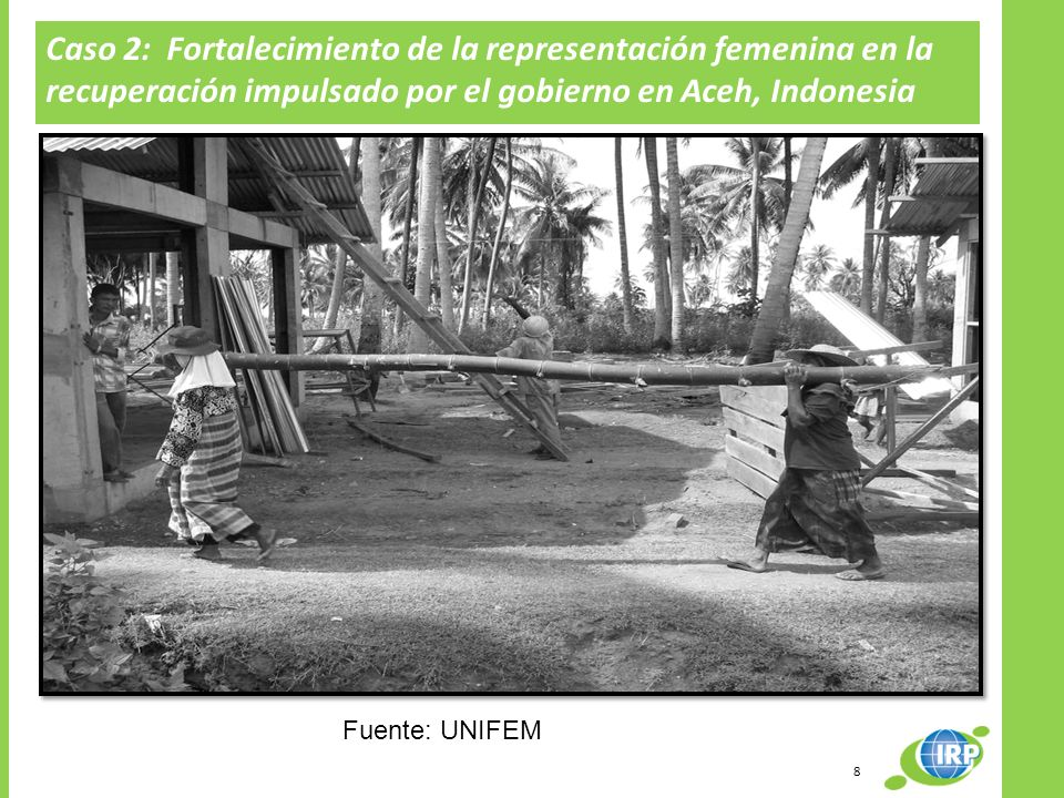 Caso 2: Fortalecimiento de la representación femenina en la recuperación impulsado por el gobierno en Aceh, Indonesia Fuente: UNIFEM 8