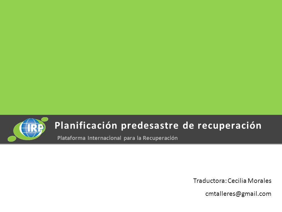 Planificación predesastre de recuperación Plataforma Internacional para la Recuperación Traductora: Cecilia Morales cmtalleres@gmail.com