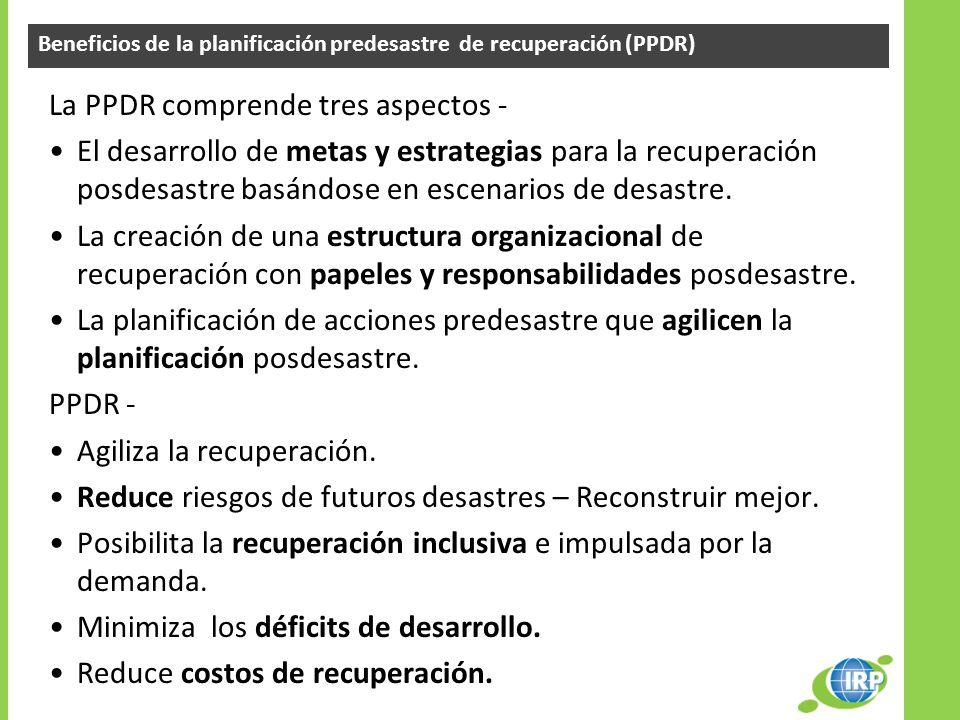 Beneficios de la planificación predesastre de recuperación (PPDR) La PPDR comprende tres aspectos - El desarrollo de metas y estrategias para la recup