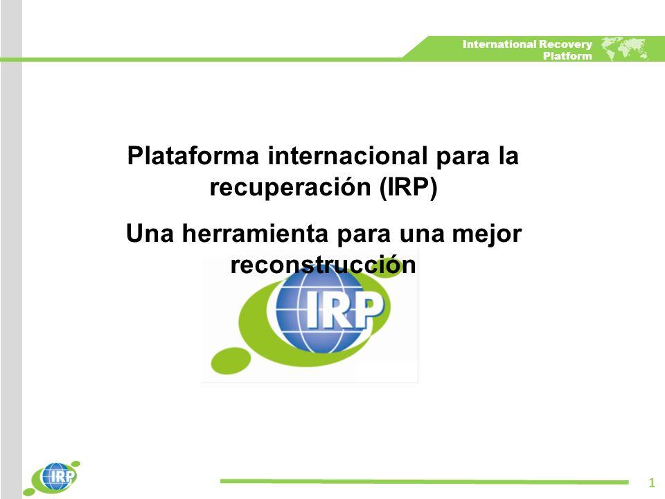International Recovery Platform Plataforma internacional para la recuperación (IRP) Una herramienta para una mejor reconstrucción 1