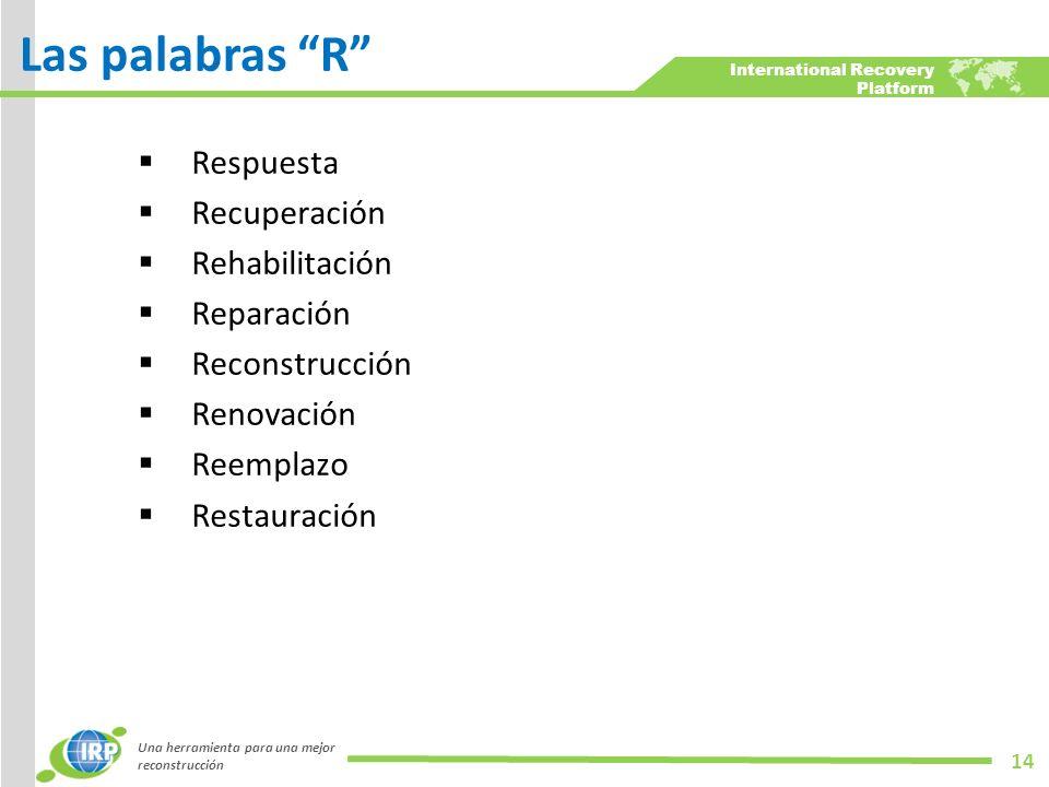 International Recovery Platform Respuesta Recuperación Rehabilitación Reparación Reconstrucción Renovación Reemplazo Restauración Una herramienta para una mejor reconstrucción 14 Las palabras R