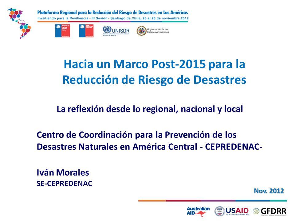 1 Hacia un Marco Post-2015 para la Reducción de Riesgo de Desastres La reflexión desde lo regional, nacional y local Centro de Coordinación para la Prevención de los Desastres Naturales en América Central - CEPREDENAC- Iván Morales SE-CEPREDENAC Nov.
