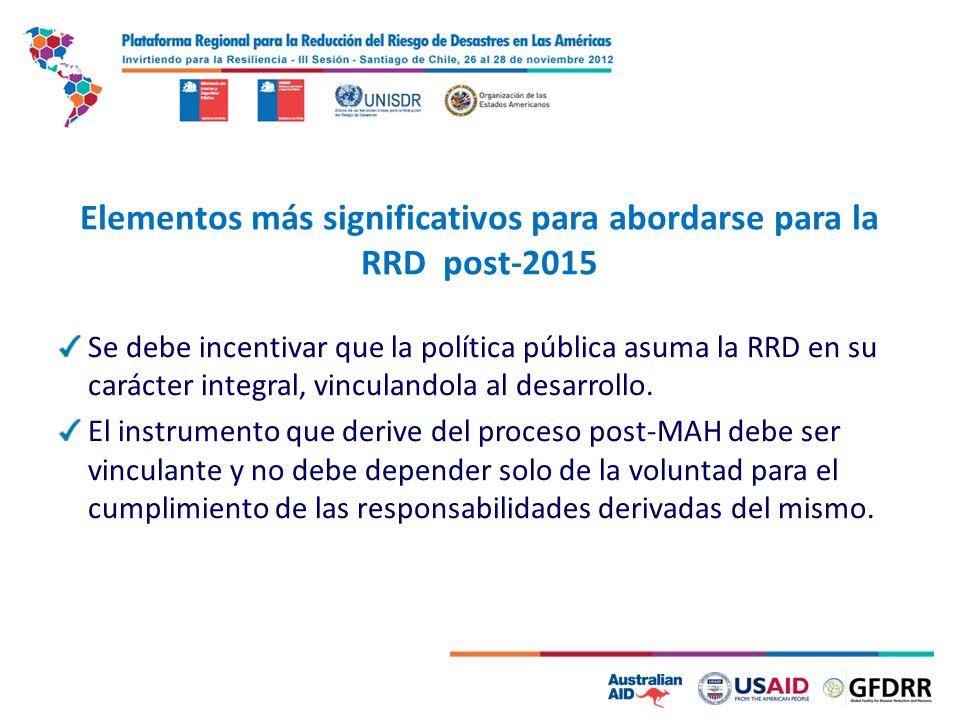 5 Elementos más significativos para abordarse para la RRD post-2015 Se debe incentivar que la política pública asuma la RRD en su carácter integral, vinculandola al desarrollo.