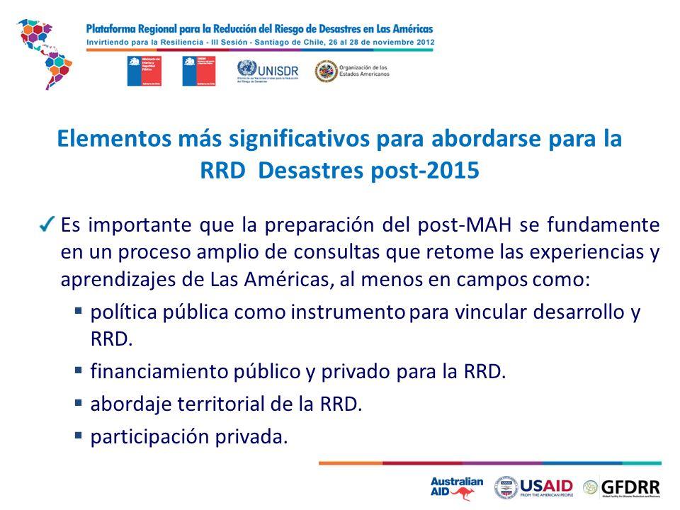 6 Elementos más significativos para abordarse para la RRD Desastres post-2015 Es importante que la preparación del post-MAH se fundamente en un proceso amplio de consultas que retome las experiencias y aprendizajes de Las Américas, al menos en campos como: política pública como instrumento para vincular desarrollo y RRD.
