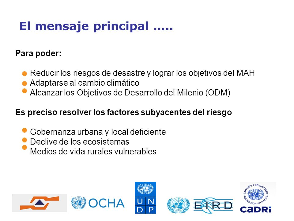 El mensaje principal ….. Para poder: Reducir los riesgos de desastre y lograr los objetivos del MAH Adaptarse al cambio climático Alcanzar los Objetiv