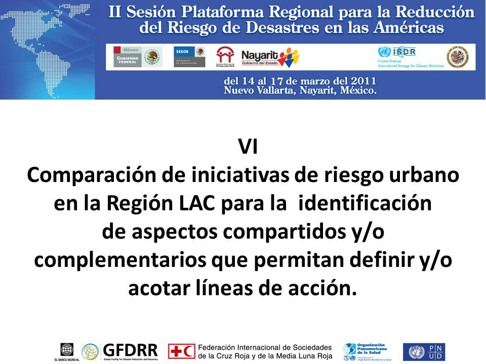 VI Comparación de iniciativas de riesgo urbano en la Región LAC para la identificación de aspectos compartidos y/o complementarios que permitan definir y/o acotar líneas de acción.