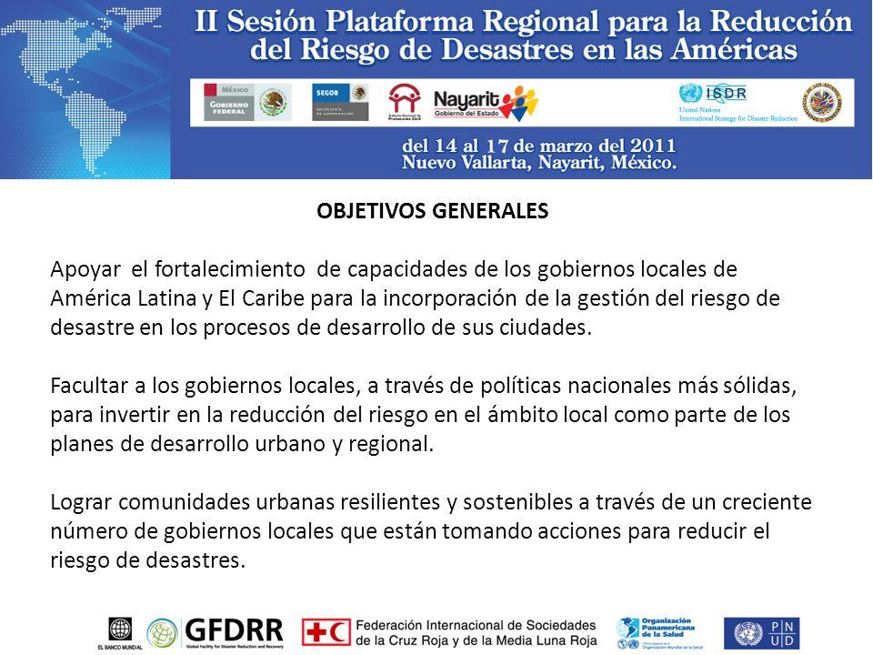 OBJETIVOS GENERALES Apoyar el fortalecimiento de capacidades de los gobiernos locales de América Latina y El Caribe para la incorporación de la gestión del riesgo de desastre en los procesos de desarrollo de sus ciudades.