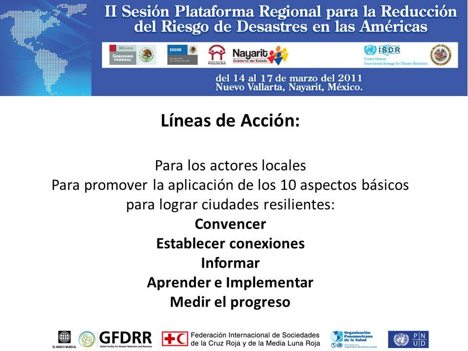 Líneas de Acción: Para los actores locales Para promover la aplicación de los 10 aspectos básicos para lograr ciudades resilientes: Convencer Establecer conexiones Informar Aprender e Implementar Medir el progreso