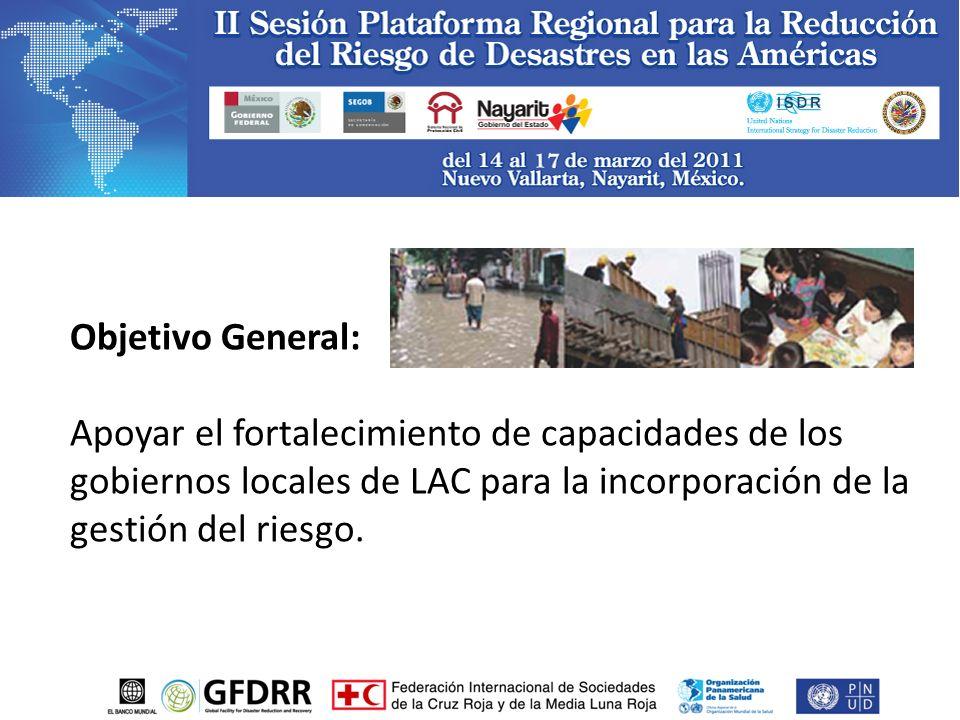 Objetivo General: Apoyar el fortalecimiento de capacidades de los gobiernos locales de LAC para la incorporación de la gestión del riesgo.