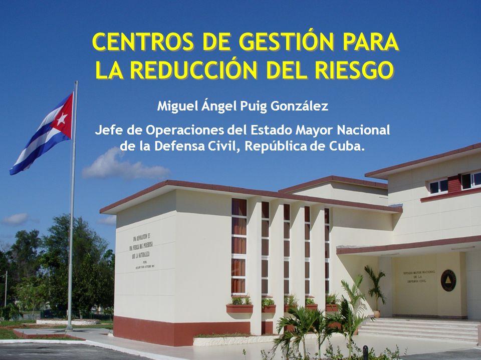 Miguel Ángel Puig González Jefe de Operaciones del Estado Mayor Nacional de la Defensa Civil, República de Cuba. CENTROS DE GESTIÓN PARA LA REDUCCIÓN