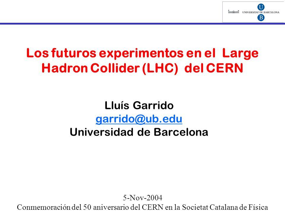 Los futuros experimentos en el Large Hadron Collider (LHC) del CERN Lluís Garrido garrido@ub.edu Universidad de Barcelona 5-Nov-2004 Conmemoración del