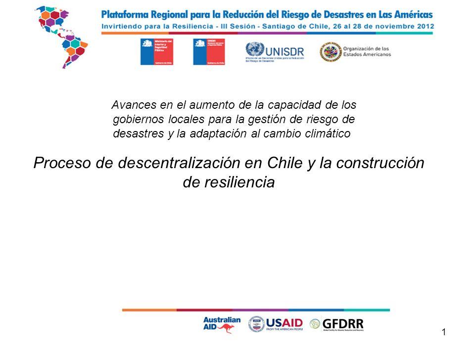 1 I n v i r t i e n d o p a r a l a R e s i l i e n c i a Proceso de descentralización en Chile y la construcción de resiliencia Avances en el aumento de la capacidad de los gobiernos locales para la gestión de riesgo de desastres y la adaptación al cambio climático