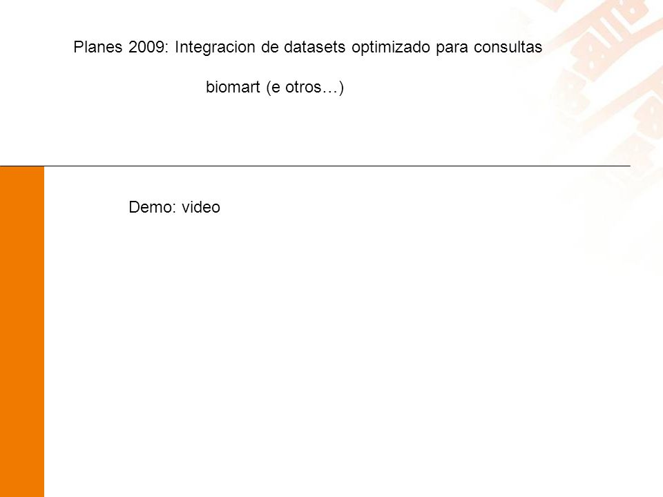 Planes 2009: Integracion de datasets optimizado para consultas biomart (e otros…) Demo: video