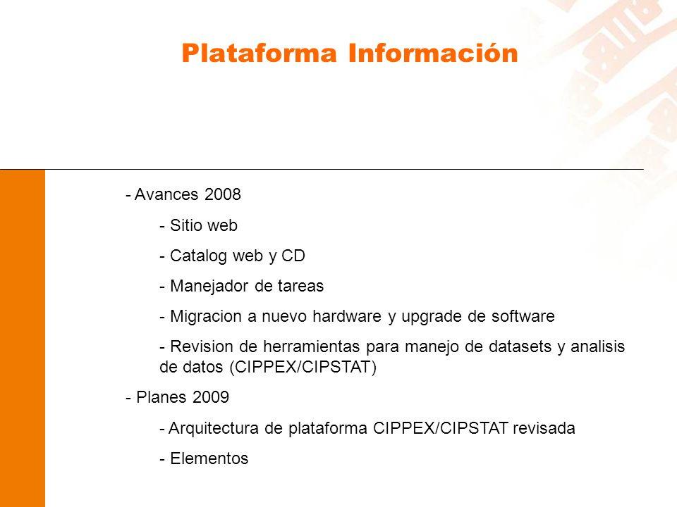Plataforma Información - Avances 2008 - Sitio web - Catalog web y CD - Manejador de tareas - Migracion a nuevo hardware y upgrade de software - Revision de herramientas para manejo de datasets y analisis de datos (CIPPEX/CIPSTAT) - Planes 2009 - Arquitectura de plataforma CIPPEX/CIPSTAT revisada - Elementos