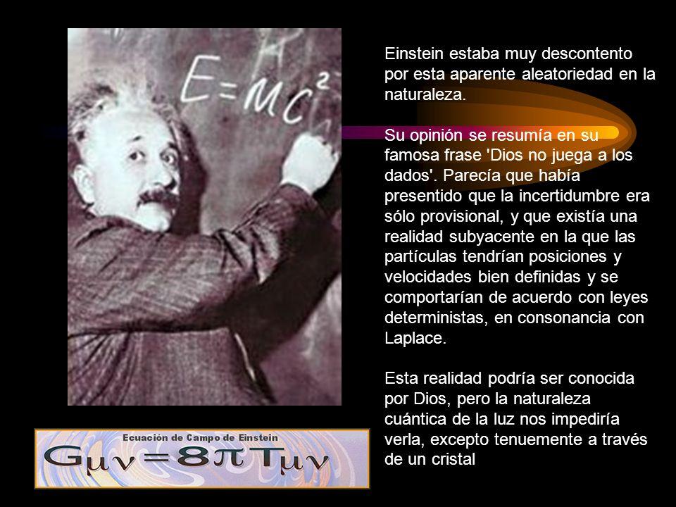 Einstein estaba muy descontento por esta aparente aleatoriedad en la naturaleza. Su opinión se resumía en su famosa frase 'Dios no juega a los dados'.