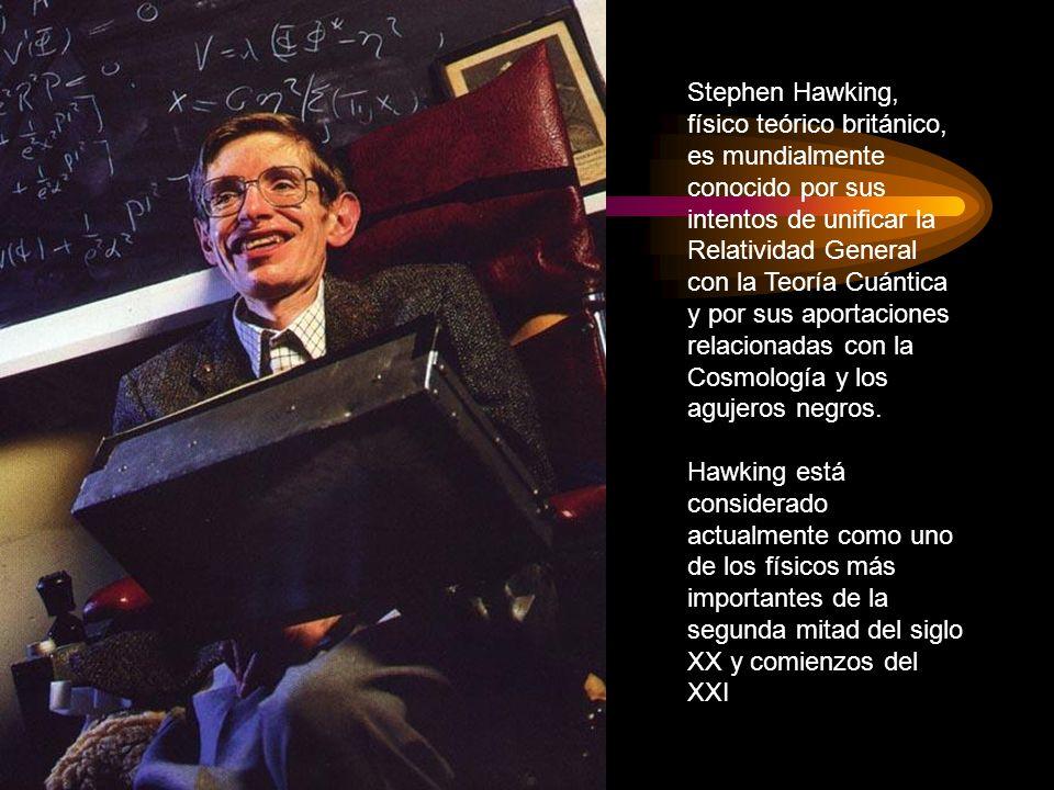Stephen Hawking, físico teórico británico, es mundialmente conocido por sus intentos de unificar la Relatividad General con la Teoría Cuántica y por s