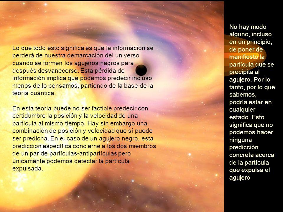Lo que todo esto significa es que la información se perderá de nuestra demarcación del universo cuando se formen los agujeros negros para después desv