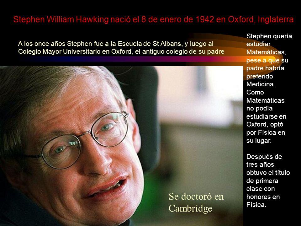 Stephen William Hawking nació el 8 de enero de 1942 en Oxford, Inglaterra Stephen quería estudiar Matemáticas, pese a que su padre habría preferido Me