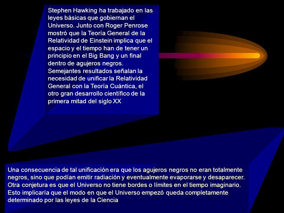 Stephen Hawking ha trabajado en las leyes básicas que gobiernan el Universo. Junto con Roger Penrose mostró que la Teoría General de la Relatividad de
