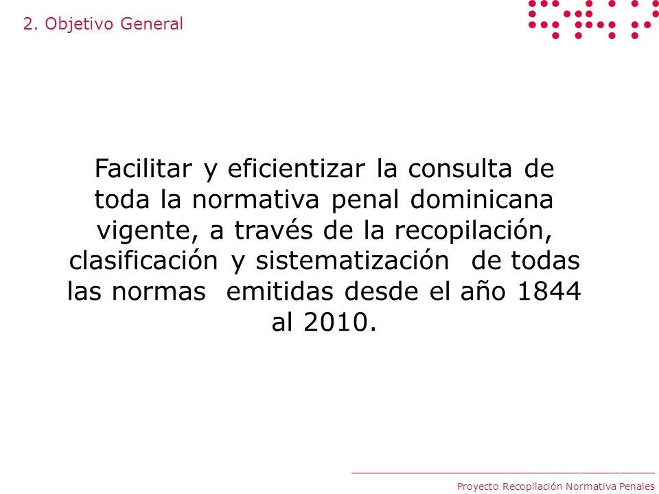 2. Objetivo General ____________________________________________ Proyecto Recopilación Normativa Penales Facilitar y eficientizar la consulta de toda