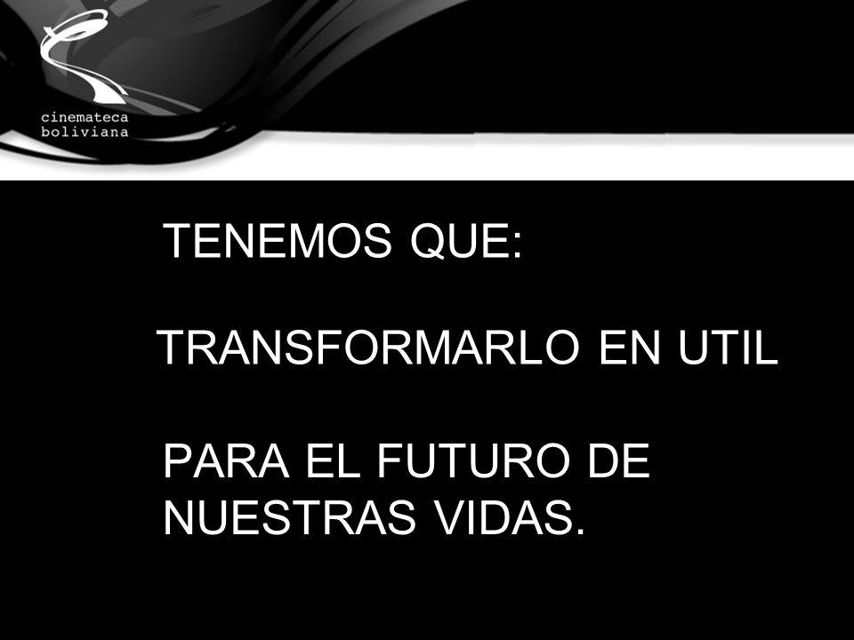TRANSFORMARLO EN UTIL PARA EL FUTURO DE NUESTRAS VIDAS. TENEMOS QUE:
