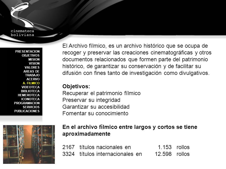 La Videoteca es un departamento especializado de uso público, que tiene como objetivo primordial la recopilación de todos los materiales en formato video analógico o digital de producción boliviana a lo largo de su historia, y de cine internacional que pueda apoyar la labor de difusión del quehacer cinematográfico.