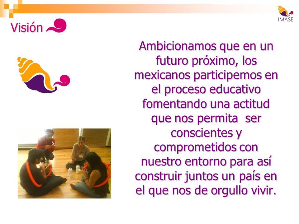 Ambicionamos que en un futuro próximo, los mexicanos participemos en el proceso educativo fomentando una actitud que nos permita ser conscientes y com