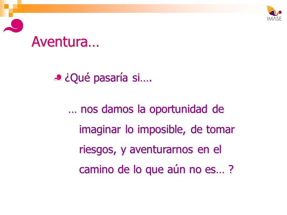 Aventura… ¿Qué pasaría si…. … nos damos la oportunidad de imaginar lo imposible, de tomar riesgos, y aventurarnos en el camino de lo que aún no es… ?