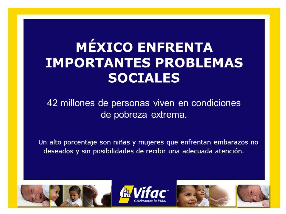 42 millones de personas viven en condiciones de pobreza extrema. MÉXICO ENFRENTA IMPORTANTES PROBLEMAS SOCIALES Un alto porcentaje son niñas y mujeres