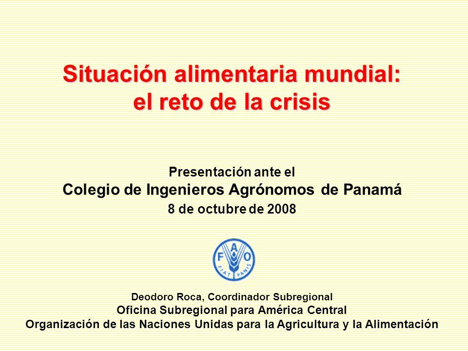 Situación alimentaria mundial: el reto de la crisis Deodoro Roca, Coordinador Subregional Oficina Subregional para América Central Organización de las Naciones Unidas para la Agricultura y la Alimentación Presentación ante el Colegio de Ingenieros Agrónomos de Panamá 8 de octubre de 2008