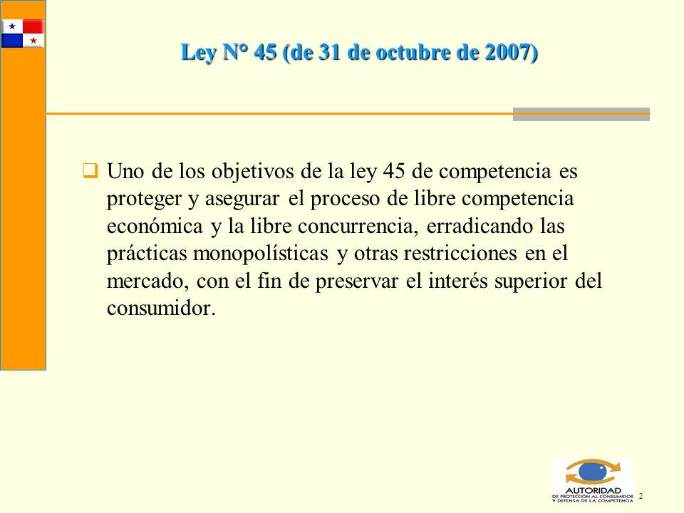 2 Ley N° 45 (de 31 de octubre de 2007) Uno de los objetivos de la ley 45 de competencia es proteger y asegurar el proceso de libre competencia económi