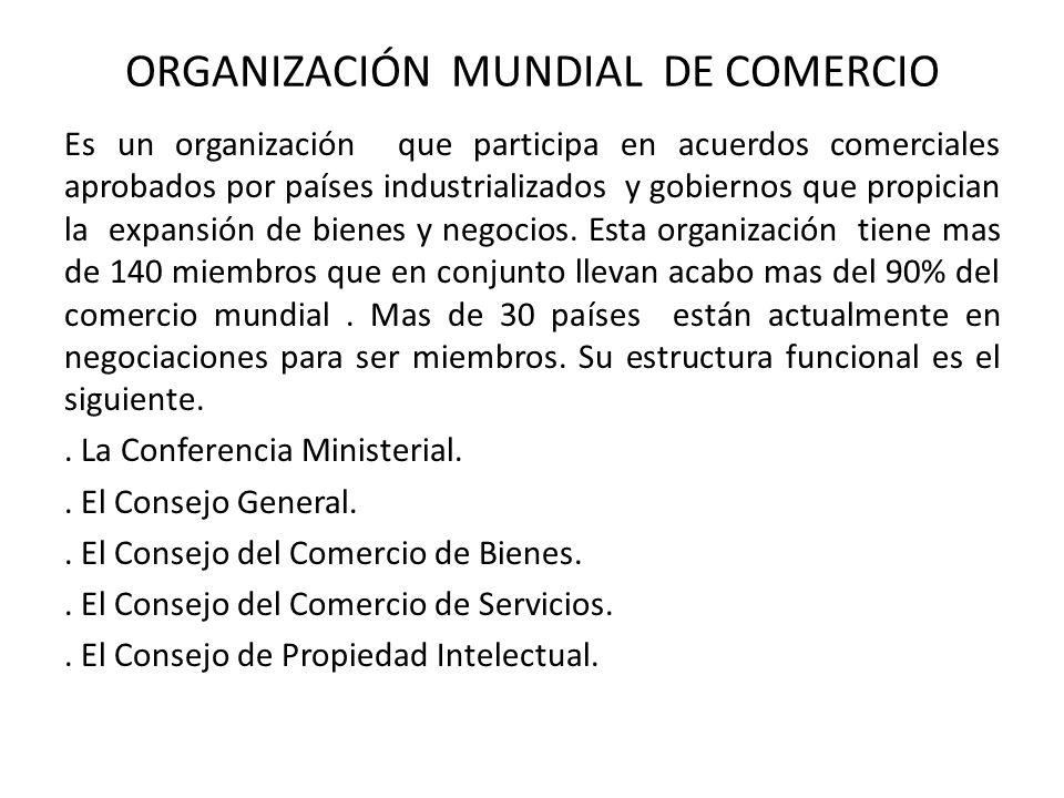 ORGANIZACIÓN MUNDIAL DE COMERCIO Es un organización que participa en acuerdos comerciales aprobados por países industrializados y gobiernos que propic