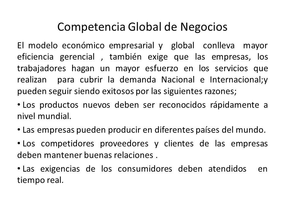 Competencia Global de Negocios El modelo económico empresarial y global conlleva mayor eficiencia gerencial, también exige que las empresas, los traba
