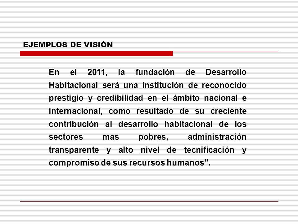 EJEMPLOS DE VISIÓN En el 2011, la fundación de Desarrollo Habitacional será una institución de reconocido prestigio y credibilidad en el ámbito nacion