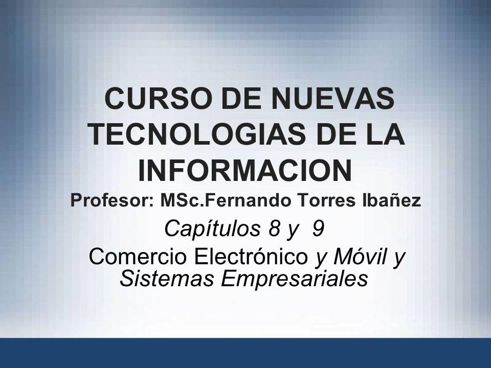 CURSO DE NUEVAS TECNOLOGIAS DE LA INFORMACION Profesor: MSc.Fernando Torres Ibañez Capítulos 8 y 9 Comercio Electrónico y Móvil y Sistemas Empresariales