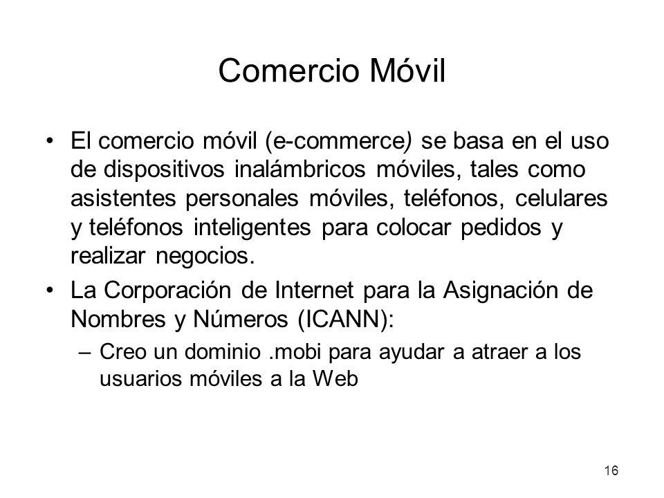 16 Comercio Móvil El comercio móvil (e-commerce) se basa en el uso de dispositivos inalámbricos móviles, tales como asistentes personales móviles, teléfonos, celulares y teléfonos inteligentes para colocar pedidos y realizar negocios.