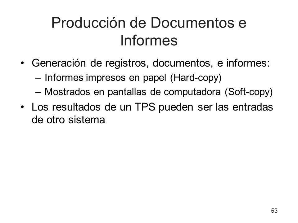 53 Producción de Documentos e Informes Generación de registros, documentos, e informes: –Informes impresos en papel (Hard-copy) –Mostrados en pantallas de computadora (Soft-copy) Los resultados de un TPS pueden ser las entradas de otro sistema